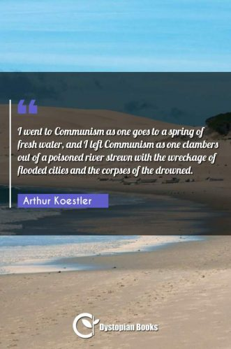 I went to Communism as one goes to a spring of fresh water, and I left Communism as one clambers out of a poisoned river strewn with the wreckage of flooded cities and the corpses of the drowned.