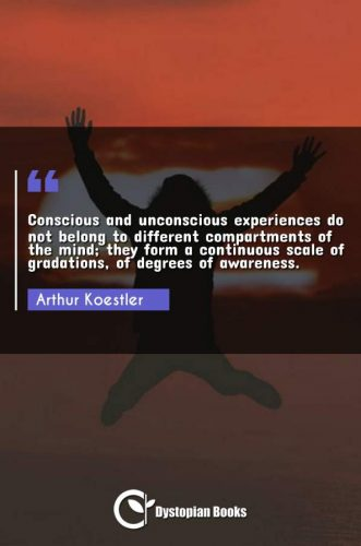 Conscious and unconscious experiences do not belong to different compartments of the mind; they form a continuous scale of gradations, of degrees of awareness.