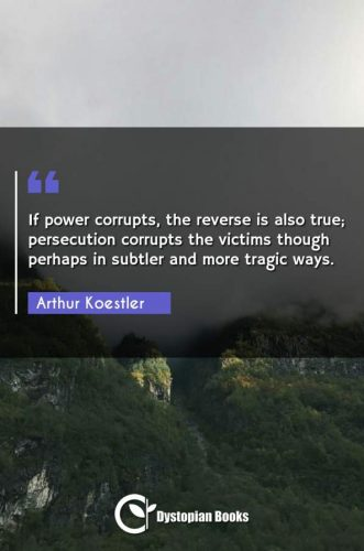 If power corrupts, the reverse is also true; persecution corrupts the victims though perhaps in subtler and more tragic ways.