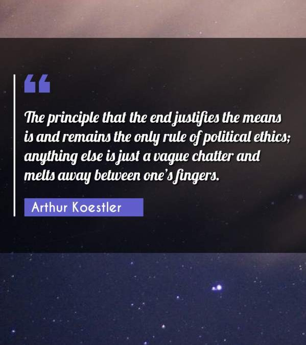 The principle that the end justifies the means is and remains the only rule of political ethics; anything else is just a vague chatter and melts away between one's fingers.