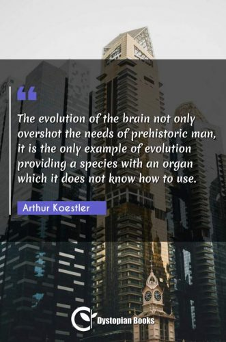 The evolution of the brain not only overshot the needs of prehistoric man, it is the only example of evolution providing a species with an organ which it does not know how to use.