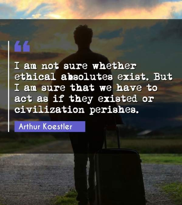I am not sure whether ethical absolutes exist. But I am sure that we have to act as if they existed or civilization perishes.