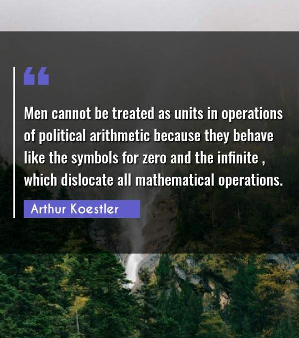 Men cannot be treated as units in operations of political arithmetic because they behave like the symbols for zero and the infinite , which dislocate all mathematical operations.