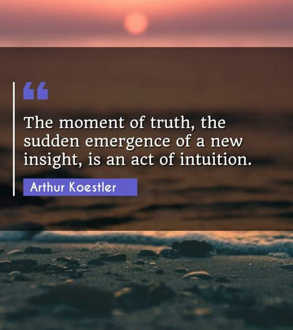 The moment of truth, the sudden emergence of a new insight, is an act of intuition.