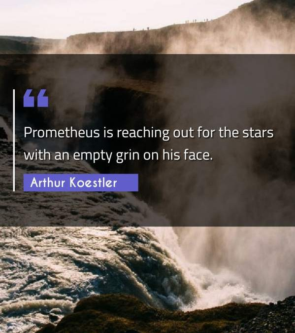 Prometheus is reaching out for the stars with an empty grin on his face.