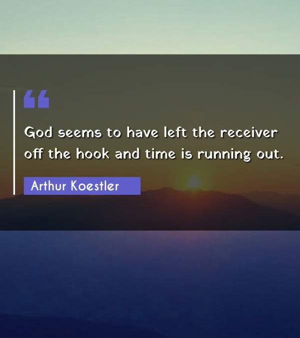 God seems to have left the receiver off the hook and time is running out.