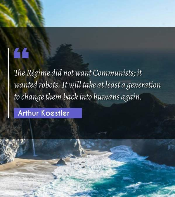 The Régime did not want Communists; it wanted robots. It will take at least a generation to change them back into humans again.