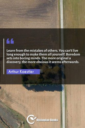 Learn from the mistakes of others. You can't live long enough to make them all yourself. Boredom sets into boring minds. The more original a discovery, the more obvious it seems afterwards.