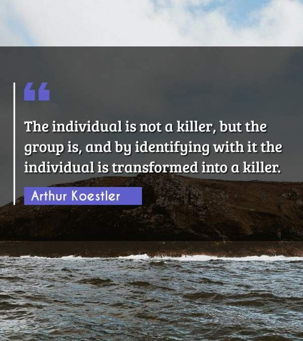 The individual is not a killer, but the group is, and by identifying with it the individual is transformed into a killer.