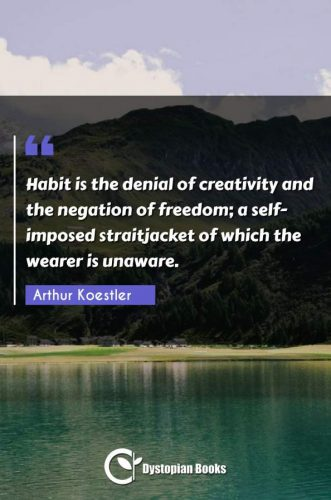 Habit is the denial of creativity and the negation of freedom; a self-imposed straitjacket of which the wearer is unaware.