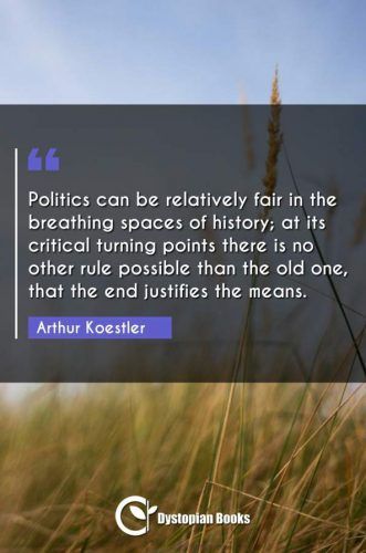 Politics can be relatively fair in the breathing spaces of history; at its critical turning points there is no other rule possible than the old one, that the end justifies the means.