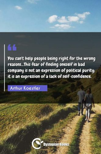 You can't help people being right for the wrong reasons...This fear of finding oneself in bad company is not an expression of political purity; it is an expression of a lack of self-confidence.