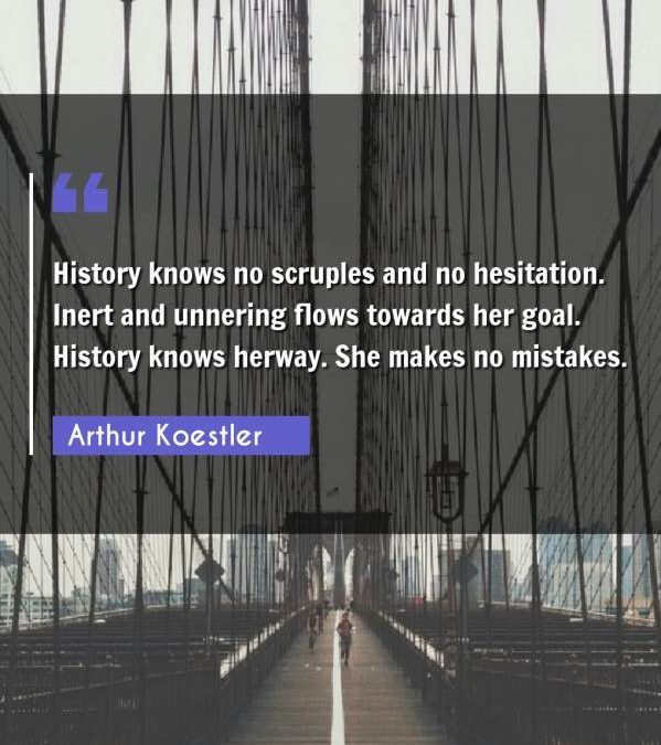 History knows no scruples and no hesitation. Inert and unnering flows towards her goal. History knows herway. She makes no mistakes.