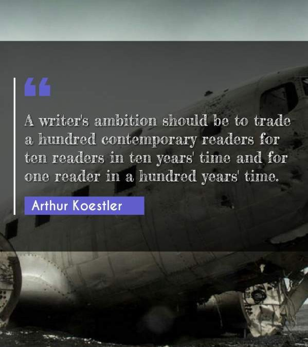 A writer's ambition should be to trade a hundred contemporary readers for ten readers in ten years' time and for one reader in a hundred years' time.