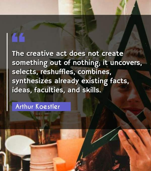 The creative act does not create something out of nothing; it uncovers, selects, reshuffles, combines, synthesizes already existing facts, ideas, faculties, and skills.
