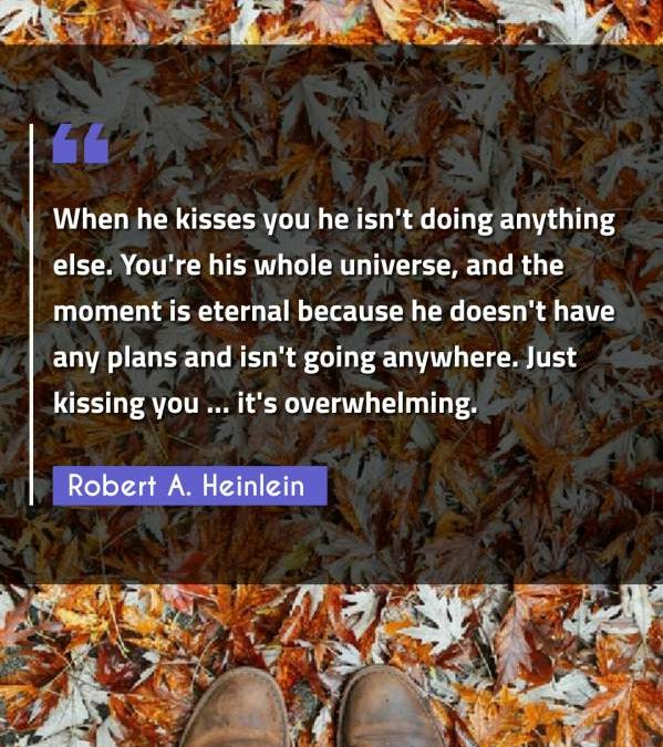 When he kisses you he isn't doing anything else. You're his whole universe, and the moment is eternal because he doesn't have any plans and isn't going anywhere. Just kissing you ... it's overwhelming.