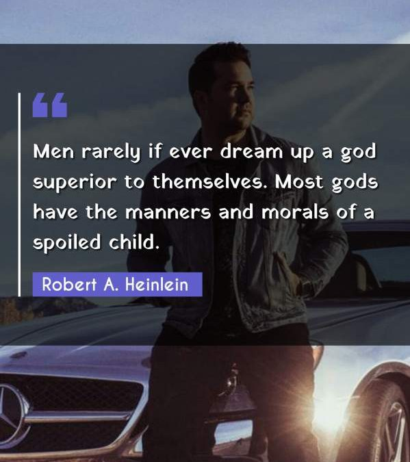 Men rarely if ever dream up a god superior to themselves. Most gods have the manners and morals of a spoiled child.