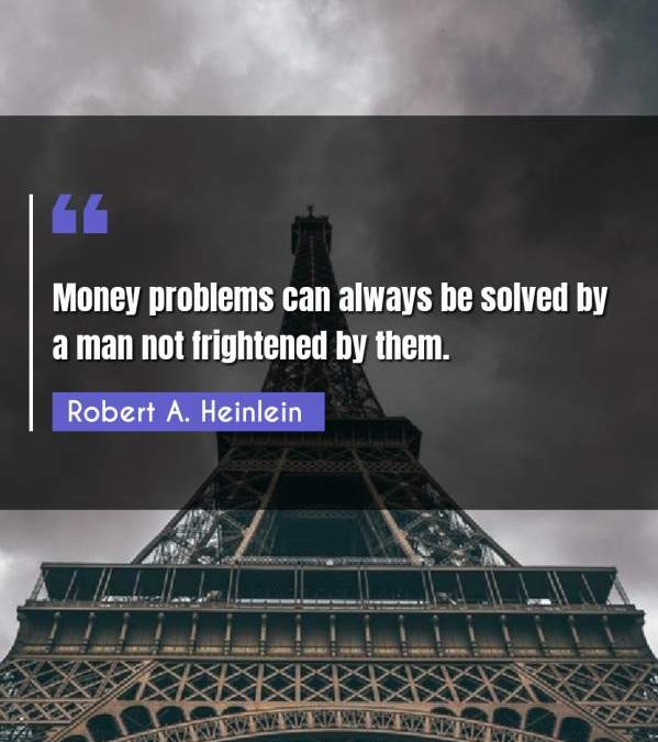 Money problems can always be solved by a man not frightened by them.