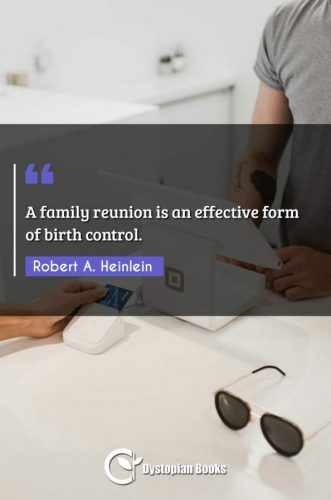 A family reunion is an effective form of birth control.