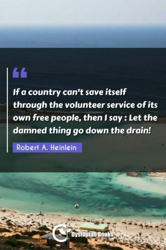 If a country can't save itself through the volunteer service of its own free people, then I say : Let the damned thing go down the drain!