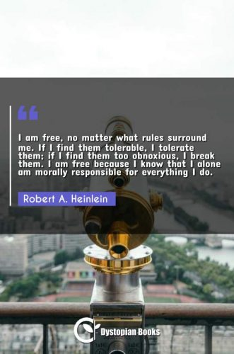 I am free, no matter what rules surround me. If I find them tolerable, I tolerate them; if I find them too obnoxious, I break them. I am free because I know that I alone am morally responsible for everything I do.