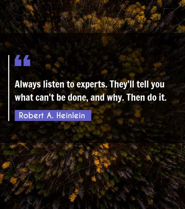 Always listen to experts. They'll tell you what can't be done, and why. Then do it.