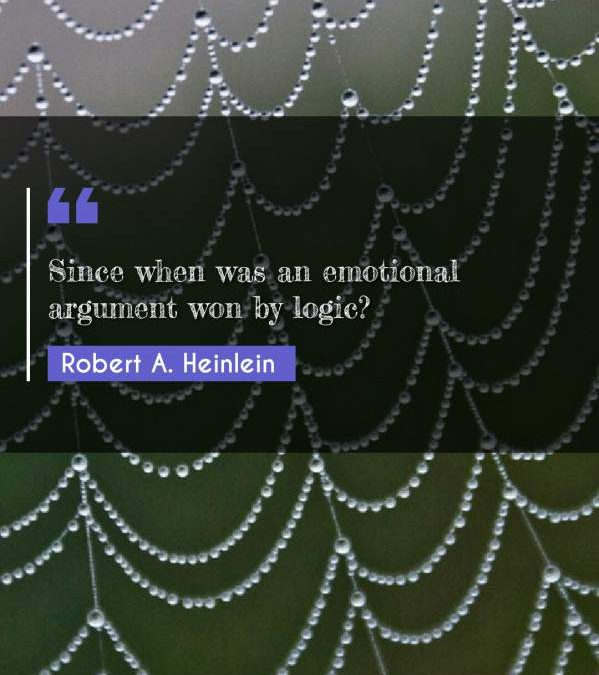 Since when was an emotional argument won by logic?