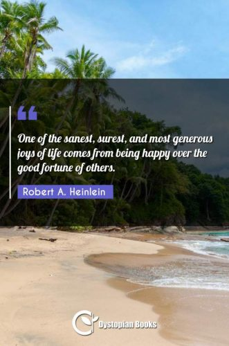 One of the sanest, surest, and most generous joys of life comes from being happy over the good fortune of others.