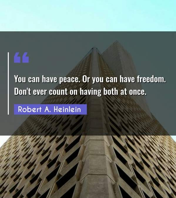 You can have peace. Or you can have freedom. Don't ever count on having both at once.