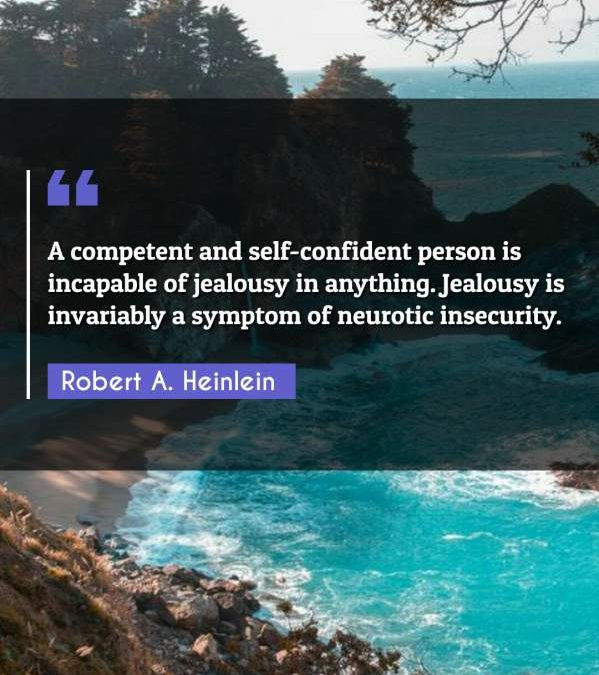 A competent and self-confident person is incapable of jealousy in anything. Jealousy is invariably a symptom of neurotic insecurity.