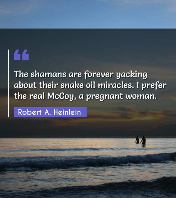 The shamans are forever yacking about their snake oil miracles. I prefer the real McCoy, a pregnant woman.