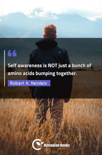 Self awareness is NOT just a bunch of amino acids bumping together.