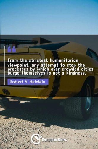 From the strictest humanitarian viewpoint, any attempt to stop the processes by which over crowded cities purge themselves is not a kindness.