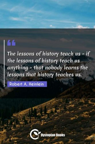 The lessons of history teach us - if the lessons of history teach us anything - that nobody learns the lessons that history teaches us.