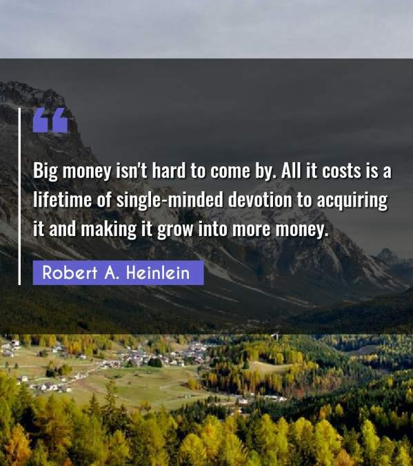 Big money isn't hard to come by. All it costs is a lifetime of single-minded devotion to acquiring it and making it grow into more money.