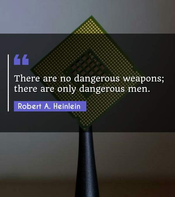 There are no dangerous weapons; there are only dangerous men.