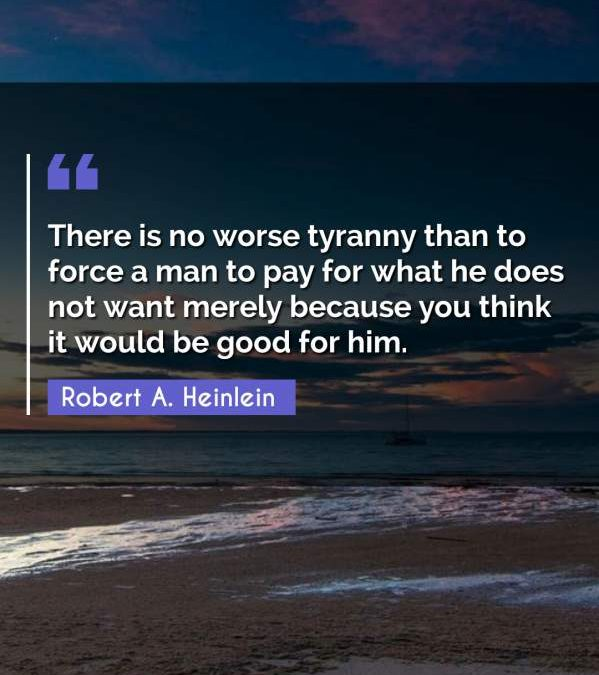 There is no worse tyranny than to force a man to pay for what he does not want merely because you think it would be good for him.