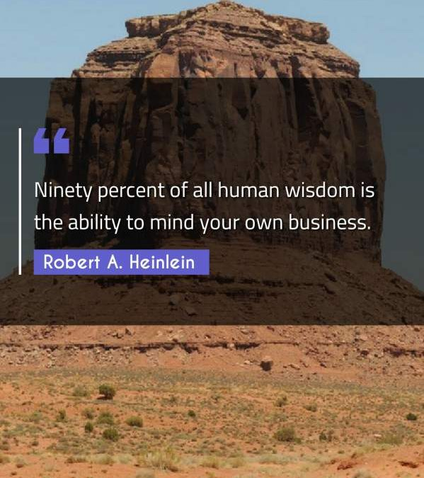 Ninety percent of all human wisdom is the ability to mind your own business.