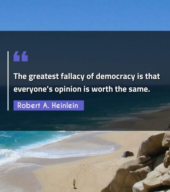 The greatest fallacy of democracy is that everyone's opinion is worth the same.