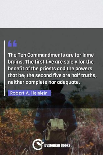The Ten Commandments are for lame brains. The first five are solely for the benefit of the priests and the powers that be; the second five are half truths, neither complete nor adequate.