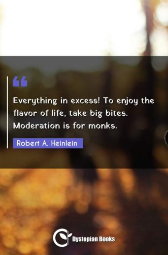 Everything in excess! To enjoy the flavor of life, take big bites. Moderation is for monks.