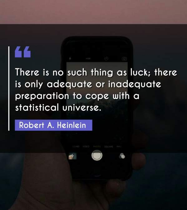 There is no such thing as luck; there is only adequate or inadequate preparation to cope with a statistical universe.