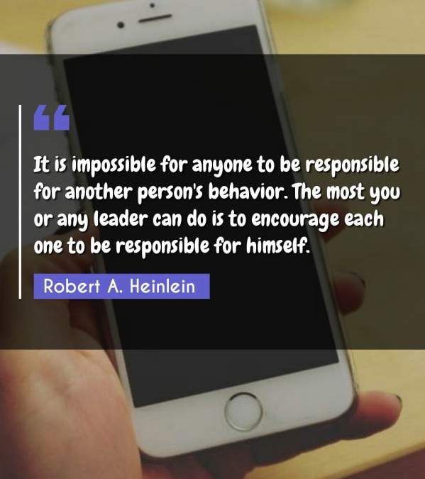 It is impossible for anyone to be responsible for another person's behavior. The most you or any leader can do is to encourage each one to be responsible for himself.