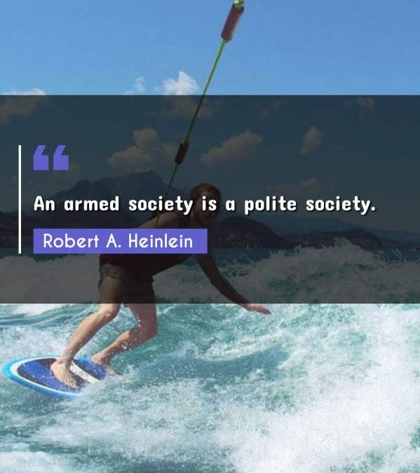 An armed society is a polite society.