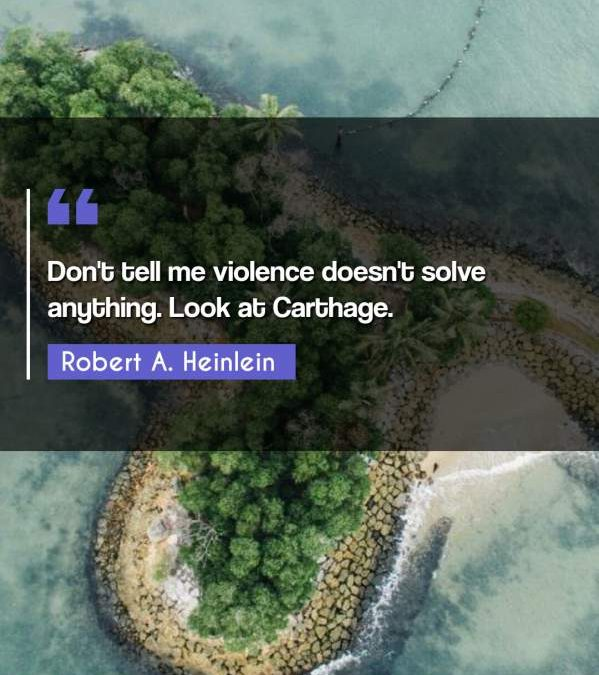 Don't tell me violence doesn't solve anything. Look at Carthage.