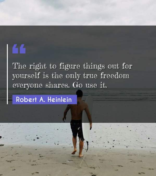 The right to figure things out for yourself is the only true freedom everyone shares. Go use it.