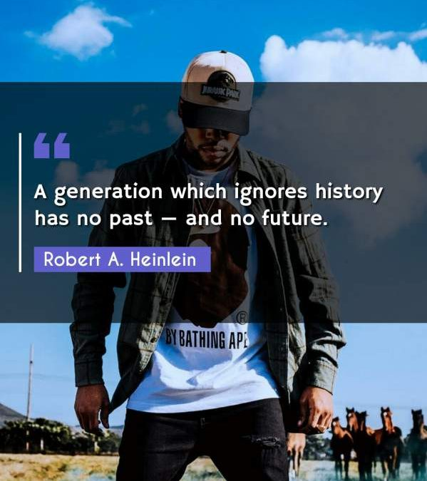 A generation which ignores history has no past - and no future.