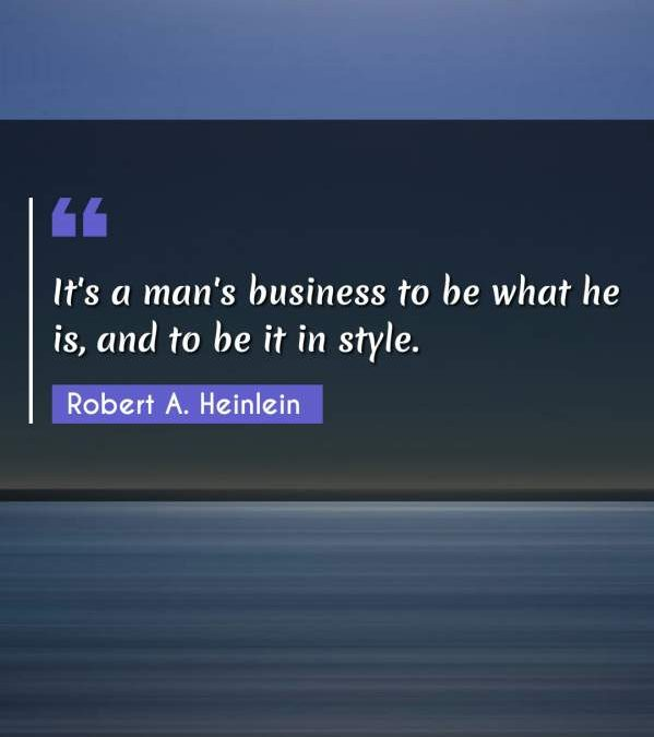 It's a man's business to be what he is, and to be it in style.