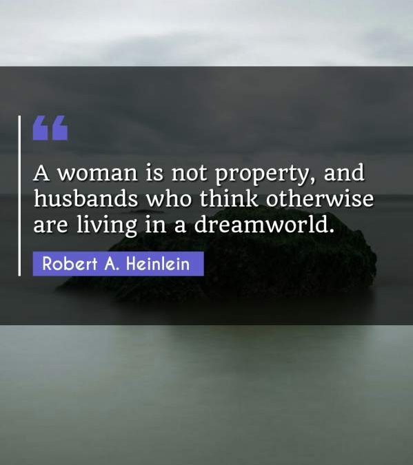 A woman is not property, and husbands who think otherwise are living in a dreamworld.