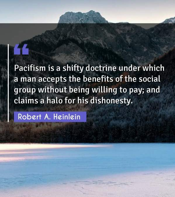 Pacifism is a shifty doctrine under which a man accepts the benefits of the social group without being willing to pay; and claims a halo for his dishonesty.